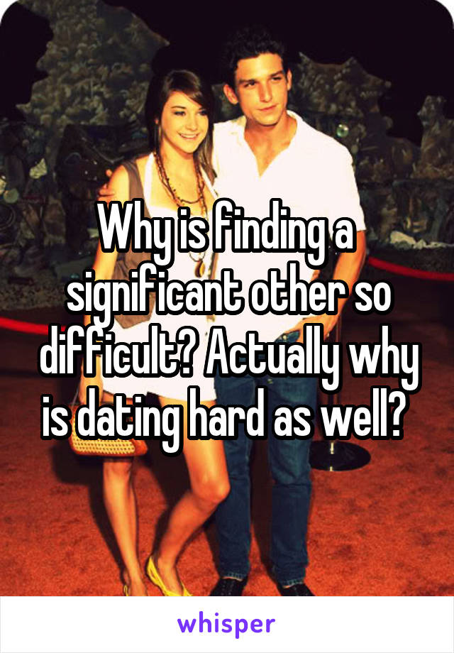 Why is finding a  significant other so difficult? Actually why is dating hard as well?