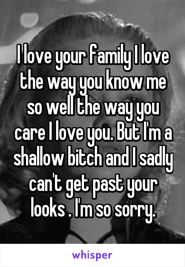 I love your family I love the way you know me so well the way you care I love you. But I'm a shallow bitch and I sadly can't get past your looks . I'm so sorry.