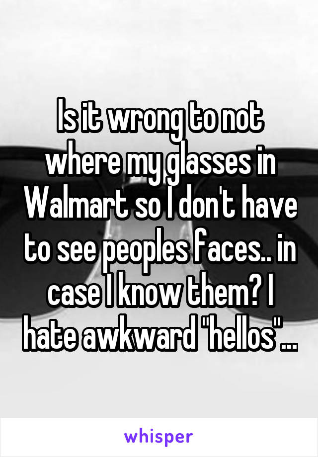 """Is it wrong to not where my glasses in Walmart so I don't have to see peoples faces.. in case I know them? I hate awkward """"hellos""""..."""