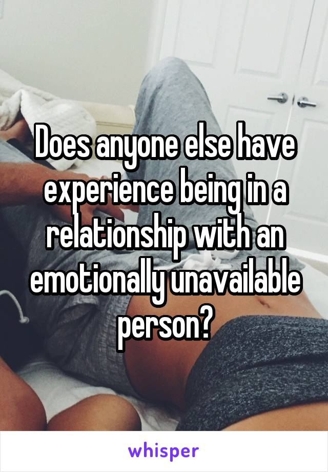 Does anyone else have experience being in a relationship with an emotionally unavailable person?