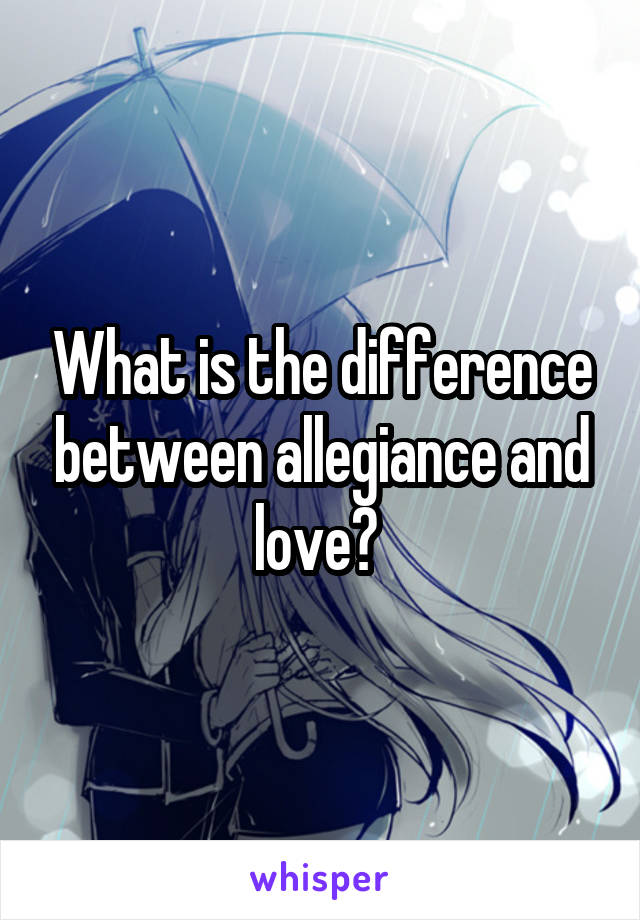 What is the difference between allegiance and love?