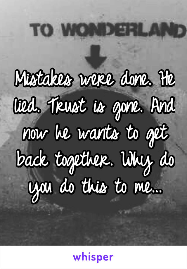 Mistakes were done. He lied. Trust is gone. And now he wants to get back together. Why do you do this to me...