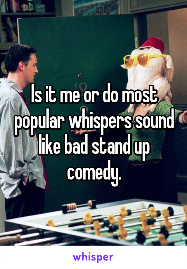 Is it me or do most popular whispers sound like bad stand up comedy.