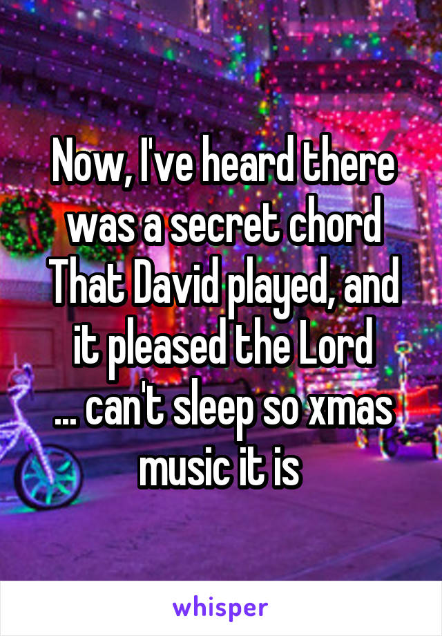 Now, I've heard there was a secret chord That David played, and it pleased the Lord ... can't sleep so xmas music it is