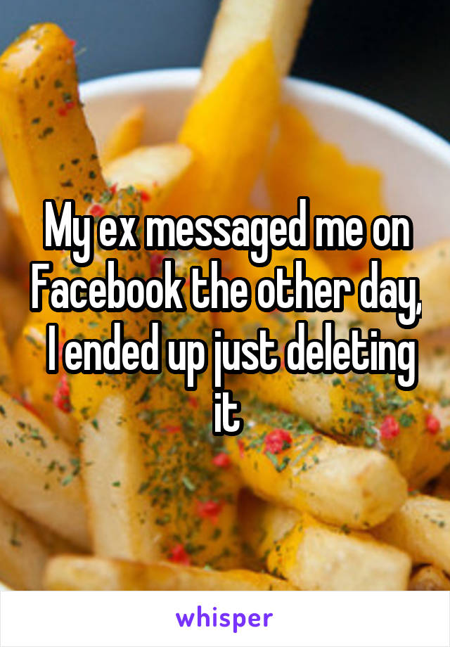 My ex messaged me on Facebook the other day,  I ended up just deleting it