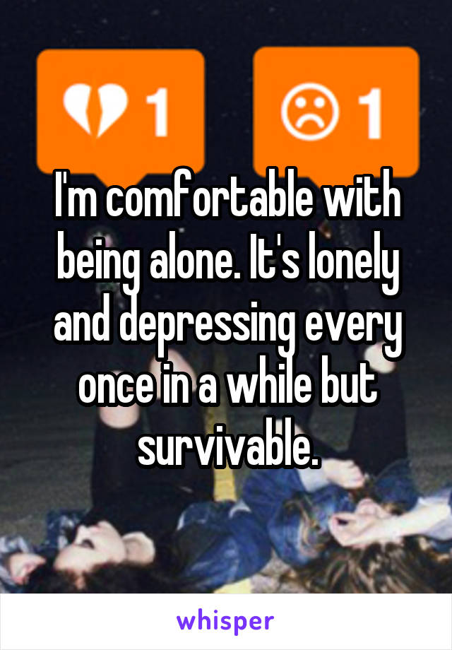 I'm comfortable with being alone. It's lonely and depressing every once in a while but survivable.