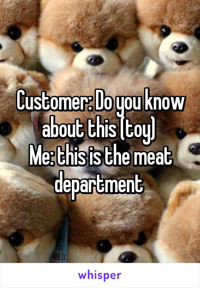 Customer: Do you know about this (toy)  Me: this is the meat department