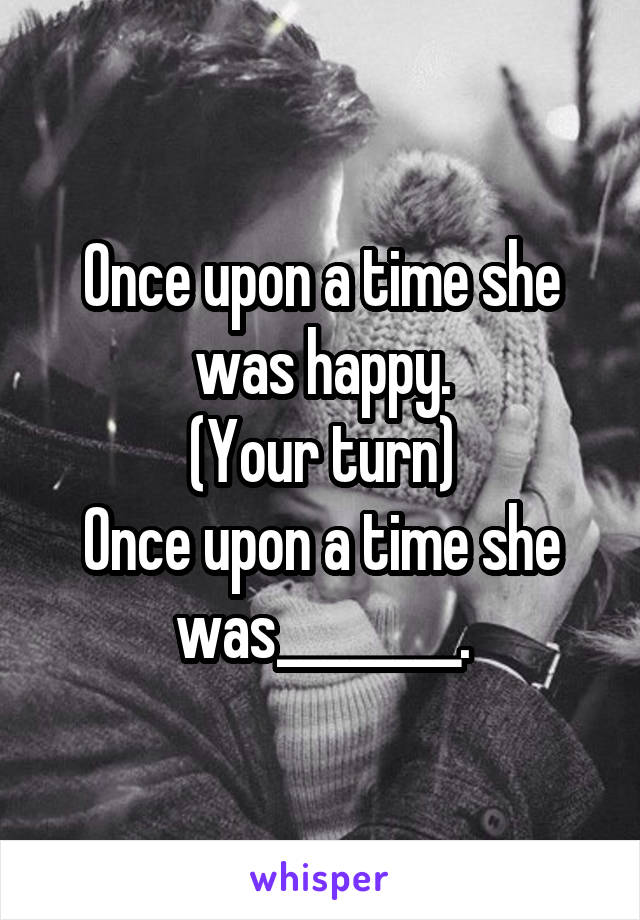 Once upon a time she was happy. (Your turn) Once upon a time she was________.