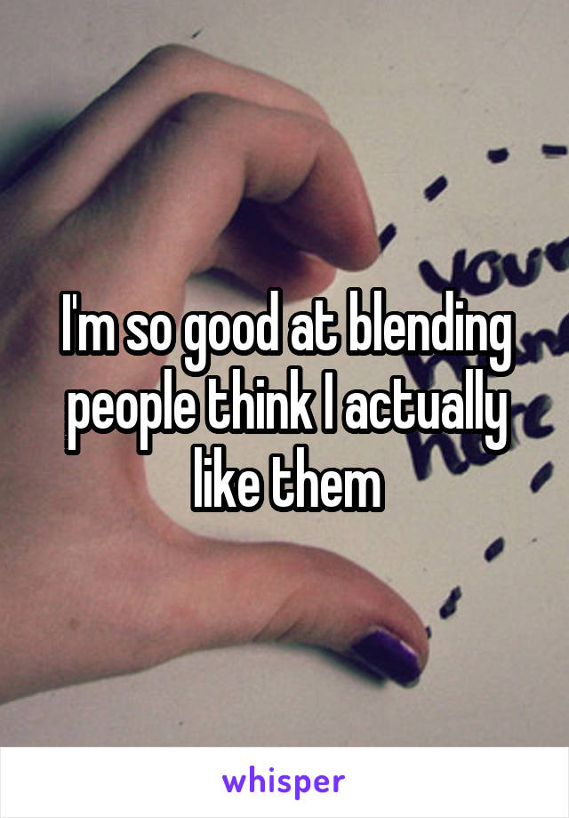 I'm so good at blending people think I actually like them