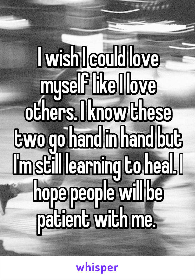 I wish I could love myself like I love others. I know these two go hand in hand but I'm still learning to heal. I hope people will be patient with me.
