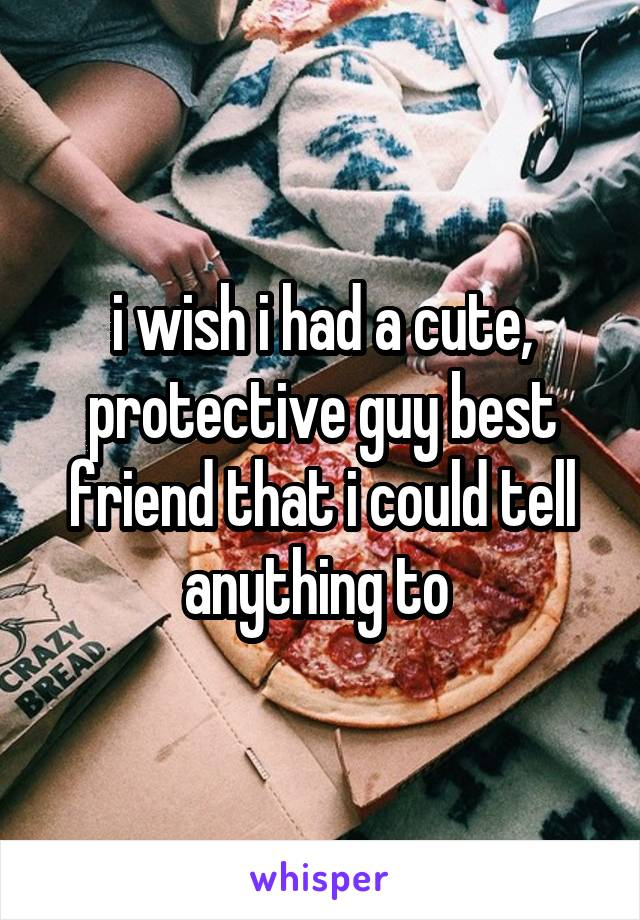 i wish i had a cute, protective guy best friend that i could tell anything to