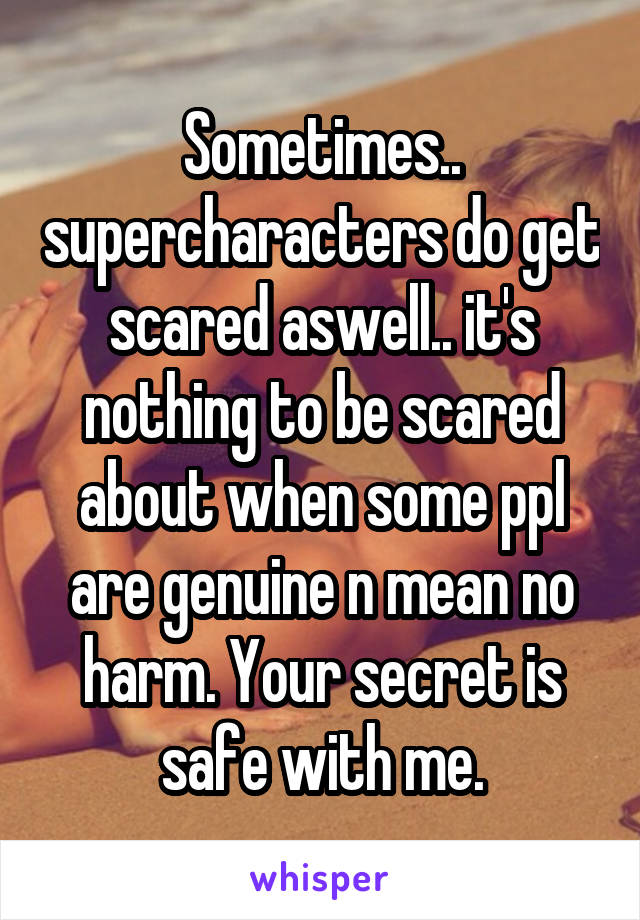 Sometimes.. supercharacters do get scared aswell.. it's nothing to be scared about when some ppl are genuine n mean no harm. Your secret is safe with me.