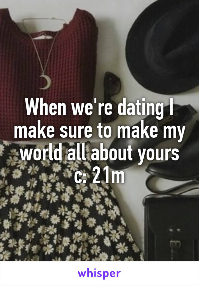 When we're dating I make sure to make my world all about yours c: 21m