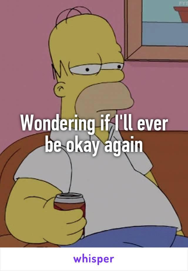 Wondering if I'll ever be okay again