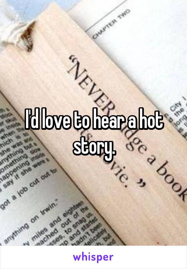 I'd love to hear a hot story.