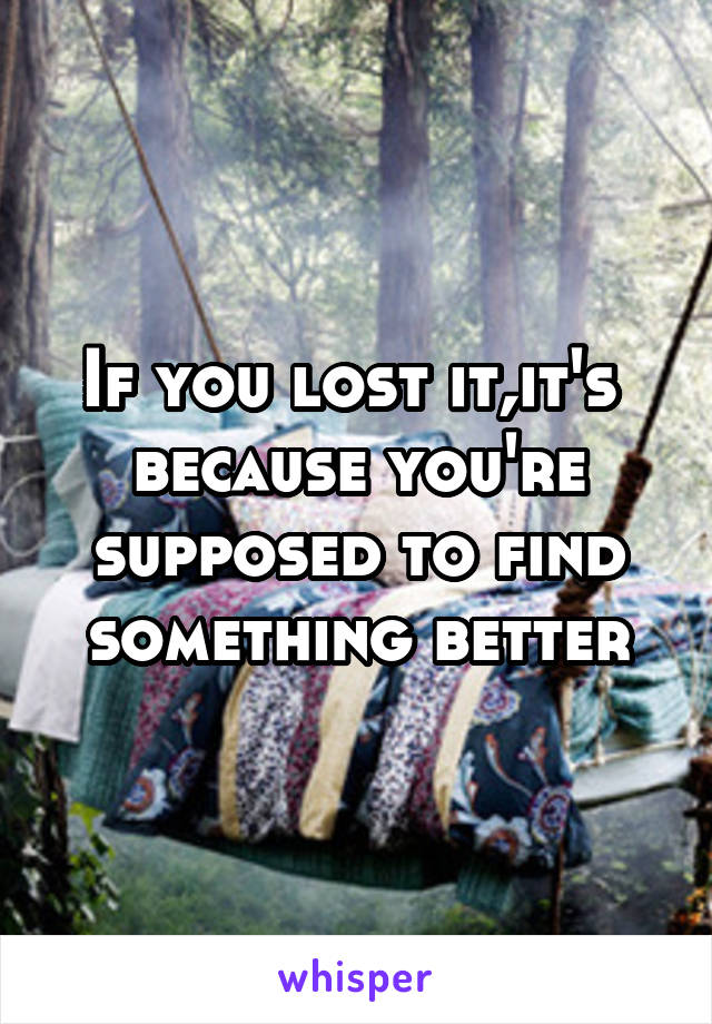 If you lost it,it's  because you're supposed to find something better