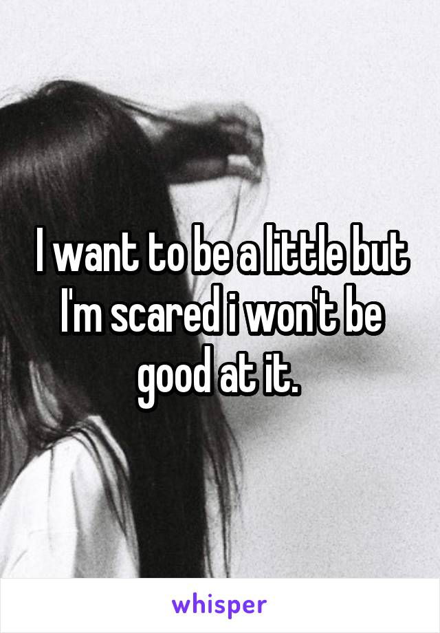 I want to be a little but I'm scared i won't be good at it.