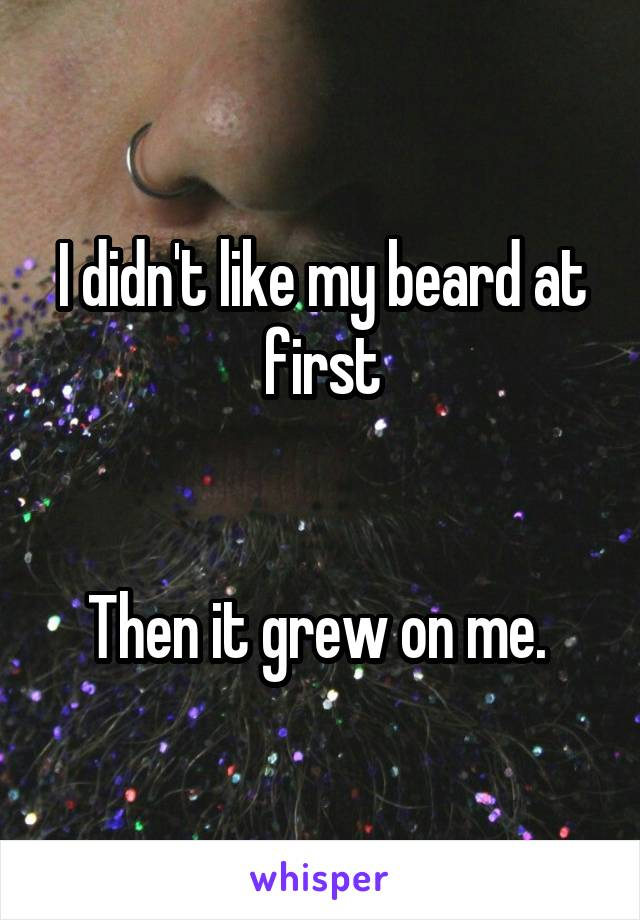 I didn't like my beard at first   Then it grew on me.