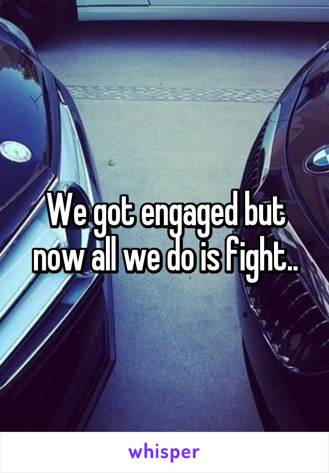 We got engaged but now all we do is fight..