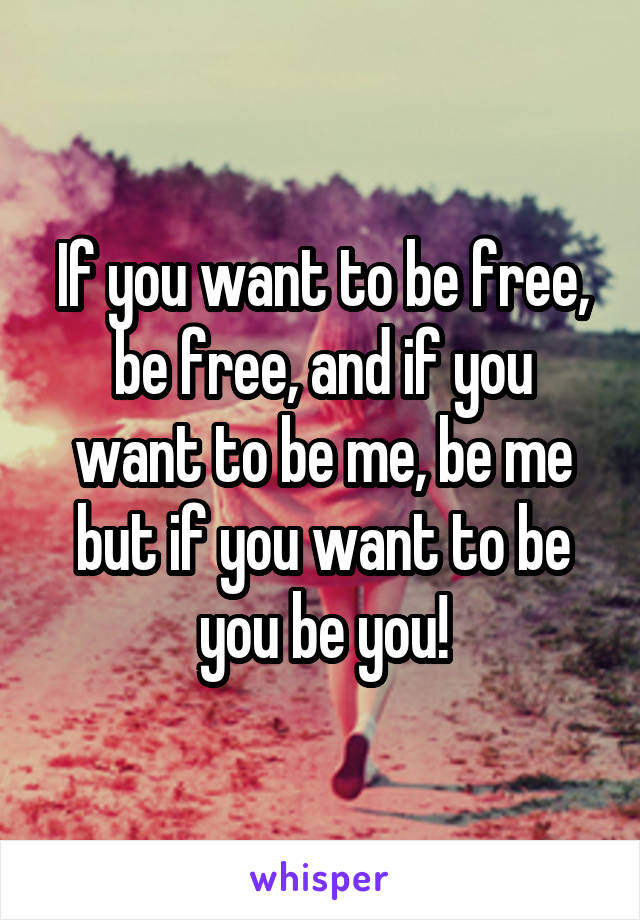 If you want to be free, be free, and if you want to be me, be me but if you want to be you be you!
