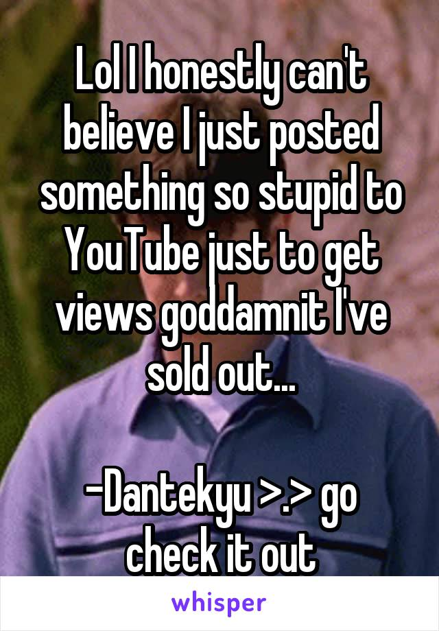 Lol I honestly can't believe I just posted something so stupid to YouTube just to get views goddamnit I've sold out...  -Dantekyu >.> go check it out