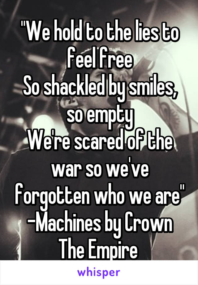 """""""We hold to the lies to feel free So shackled by smiles, so empty We're scared of the war so we've forgotten who we are"""" -Machines by Crown The Empire"""