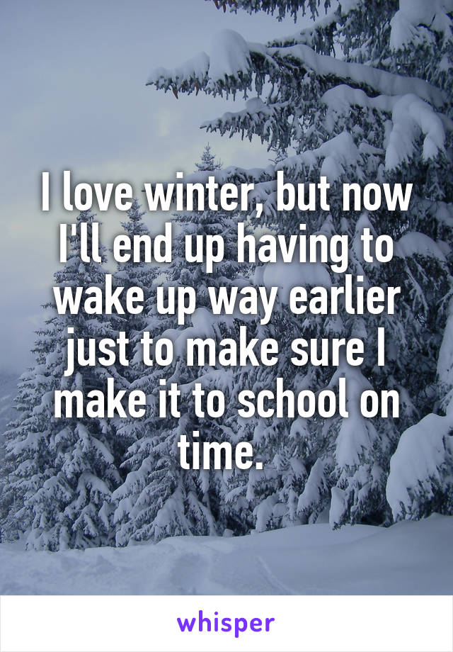 I love winter, but now I'll end up having to wake up way earlier just to make sure I make it to school on time.