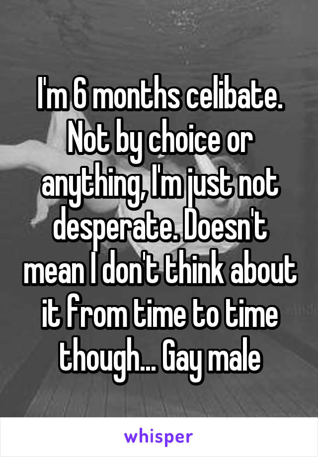 I'm 6 months celibate. Not by choice or anything, I'm just not desperate. Doesn't mean I don't think about it from time to time though... Gay male