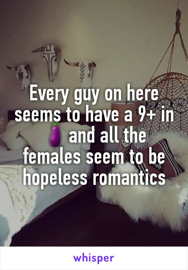 Every guy on here seems to have a 9+ in 🍆and all the females seem to be hopeless romantics