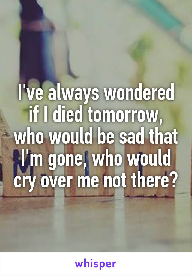 I've always wondered if I died tomorrow, who would be sad that I'm gone, who would cry over me not there?