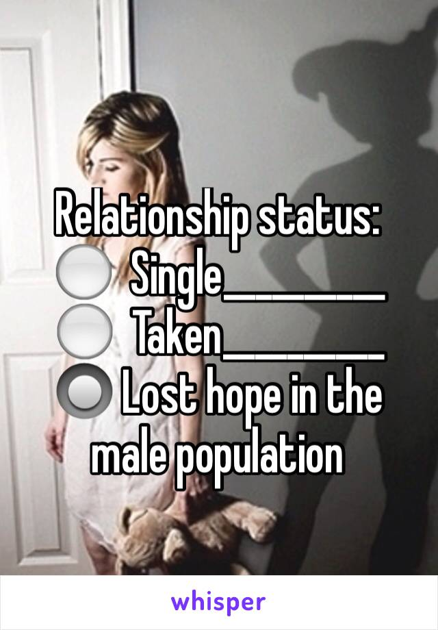Relationship status: ⚪️  Single__________ ⚪️  Taken__________ 🔘 Lost hope in the male population