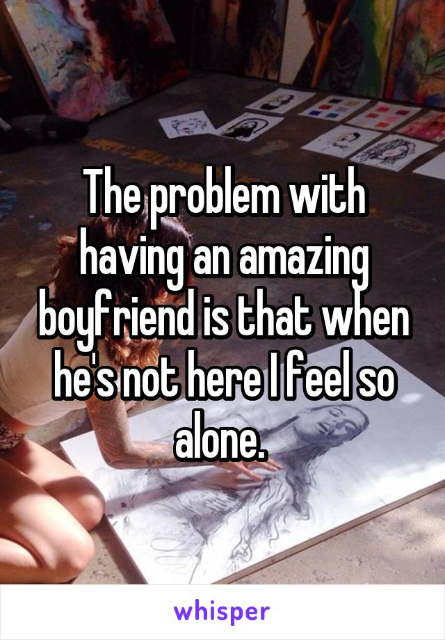 The problem with having an amazing boyfriend is that when he's not here I feel so alone.