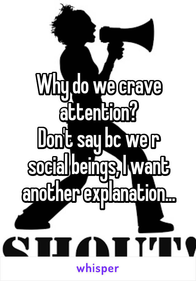 Why do we crave attention? Don't say bc we r social beings, I want another explanation...