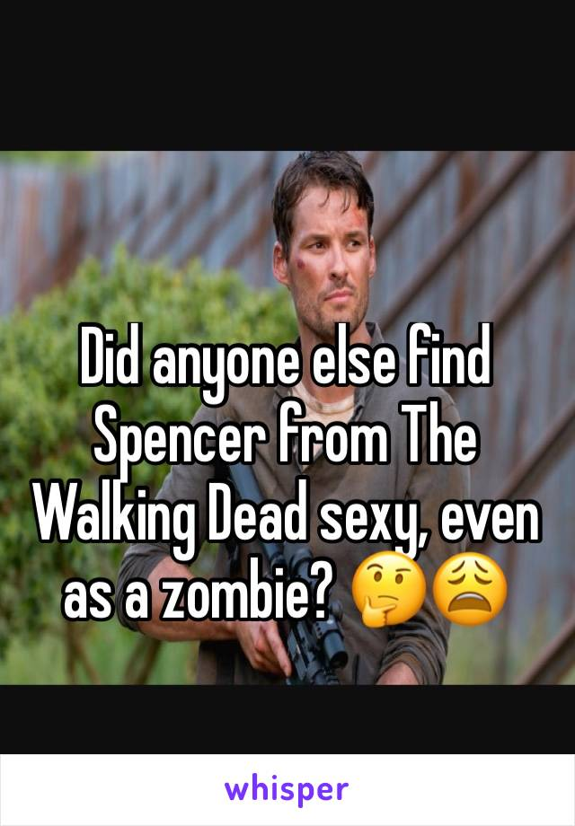 Did anyone else find Spencer from The Walking Dead sexy, even as a zombie? 🤔😩
