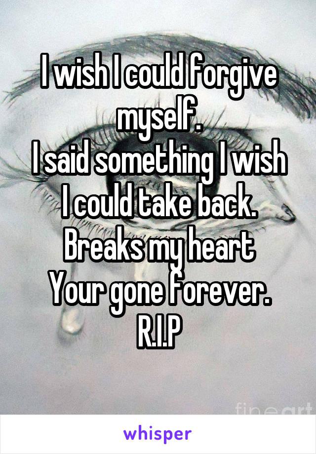 I wish I could forgive myself. I said something I wish I could take back. Breaks my heart Your gone forever. R.I.P