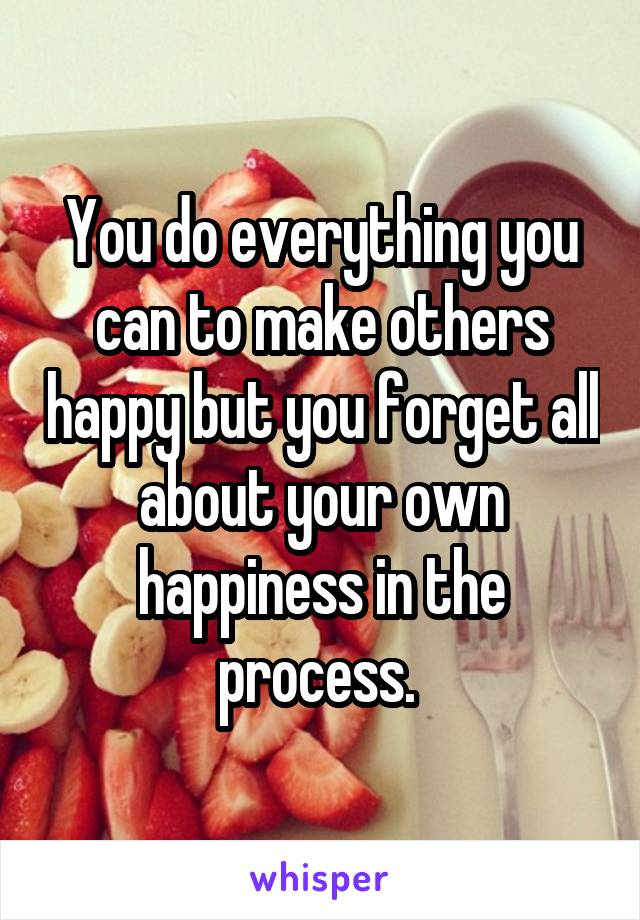 You do everything you can to make others happy but you forget all about your own happiness in the process.