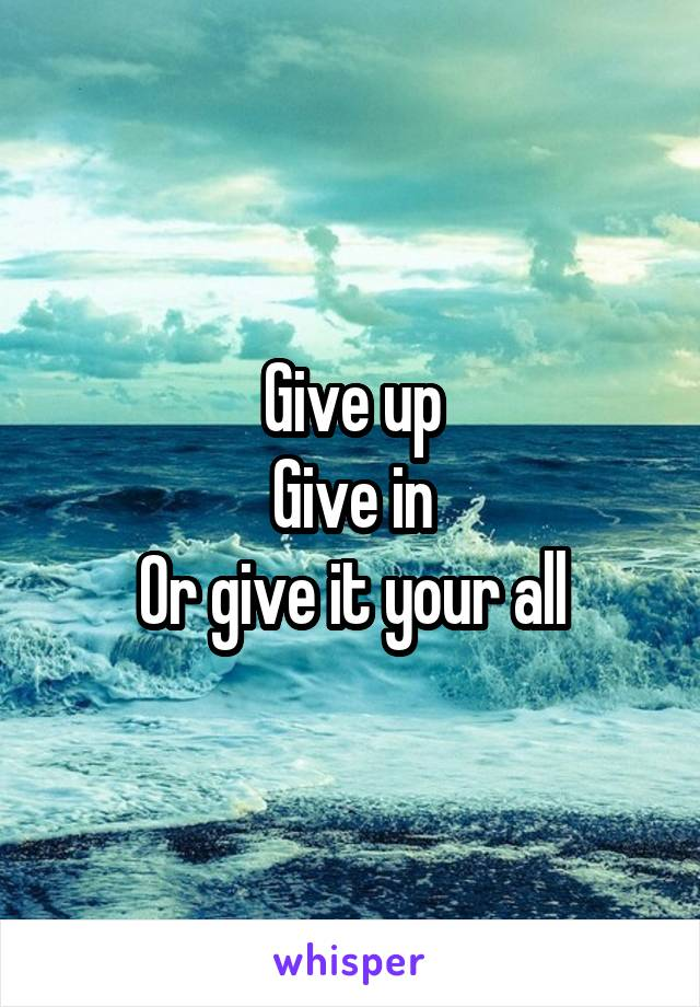 Give up Give in Or give it your all