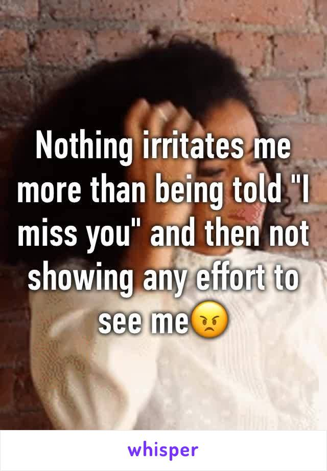 """Nothing irritates me more than being told """"I miss you"""" and then not showing any effort to see me😠"""