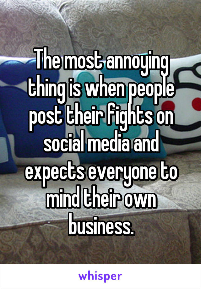 The most annoying thing is when people post their fights on social media and expects everyone to mind their own business.