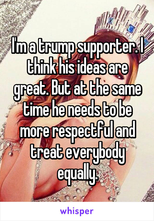 I'm a trump supporter. I think his ideas are great. But at the same time he needs to be more respectful and treat everybody equally.