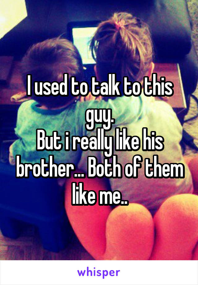 I used to talk to this guy. But i really like his brother... Both of them like me..