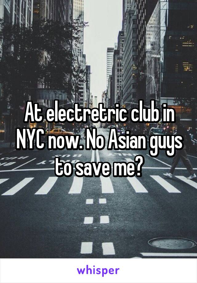 At electretric club in NYC now. No Asian guys to save me?