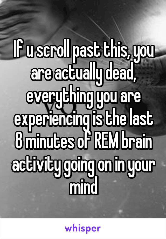 If u scroll past this, you are actually dead, everything you are experiencing is the last 8 minutes of REM brain activity going on in your mind