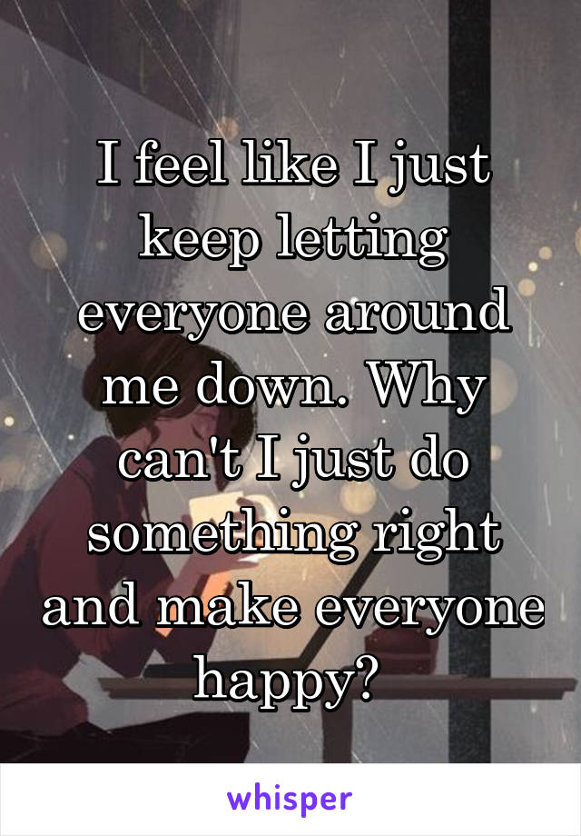 I feel like I just keep letting everyone around me down. Why can't I just do something right and make everyone happy?
