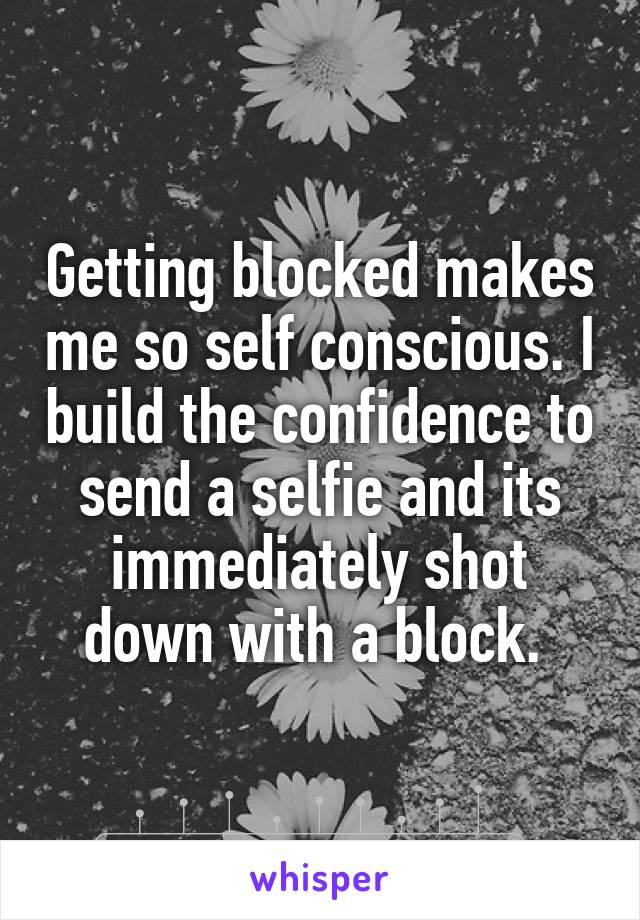Getting blocked makes me so self conscious. I build the confidence to send a selfie and its immediately shot down with a block.