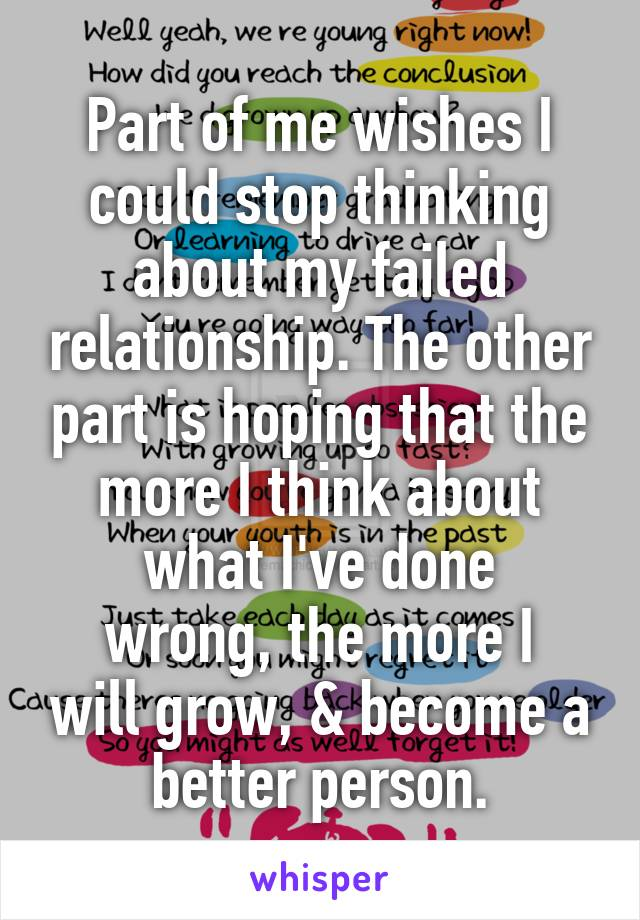 Part of me wishes I could stop thinking about my failed relationship. The other part is hoping that the more I think about what I've done wrong, the more I will grow, & become a better person.
