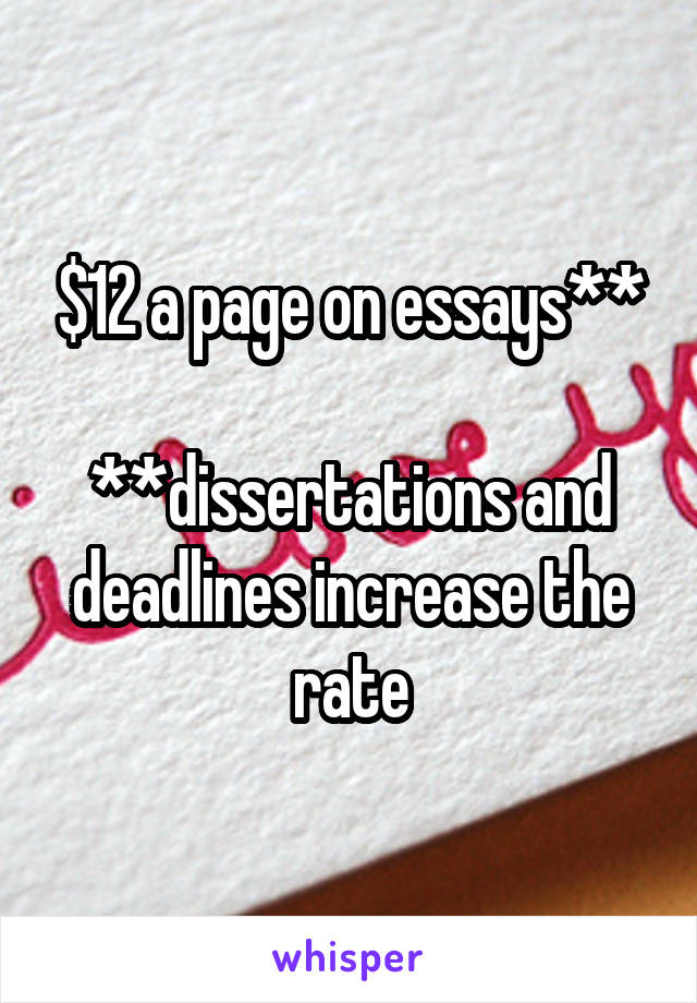$12 a page on essays**  **dissertations and deadlines increase the rate