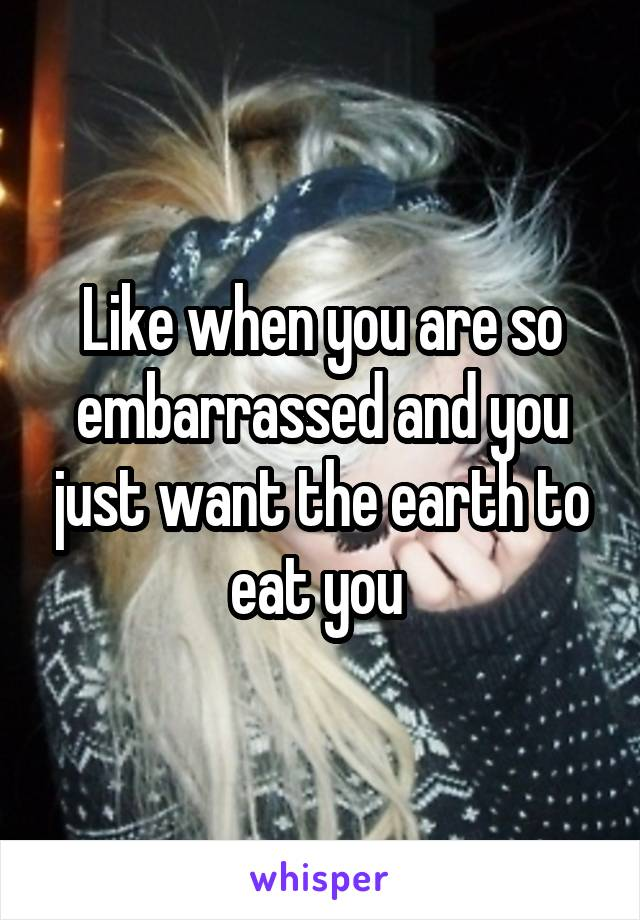 Like when you are so embarrassed and you just want the earth to eat you