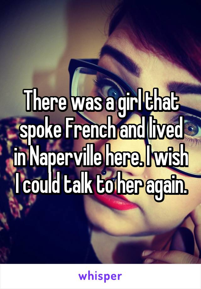 There was a girl that spoke French and lived in Naperville here. I wish I could talk to her again.