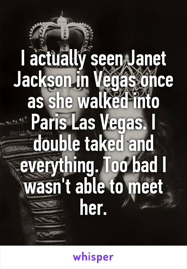 I actually seen Janet Jackson in Vegas once as she walked into Paris Las Vegas. I double taked and everything. Too bad I wasn't able to meet her.